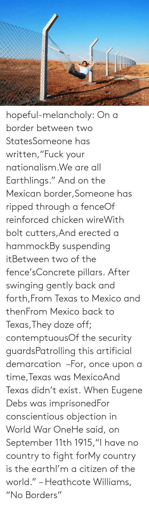 """We Are All: hopeful-melancholy:  On a border between two StatesSomeone has written,""""Fuck your nationalism.We are all Earthlings."""" And on the Mexican border,Someone has ripped through a fenceOf reinforced chicken wireWith bolt cutters,And erected a hammockBy suspending itBetween two of the fence'sConcrete pillars. After swinging gently back and forth,From Texas to Mexico and thenFrom Mexico back to Texas,They doze off; contemptuousOf the security guardsPatrolling this artificial demarcation –For, once upon a time,Texas was MexicoAnd Texas didn't exist. When Eugene Debs was imprisonedFor conscientious objection in World War OneHe said, on September 11th 1915,""""I have no country to fight forMy country is the earthI'm a citizen of the world."""" – Heathcote Williams, """"No Borders"""""""