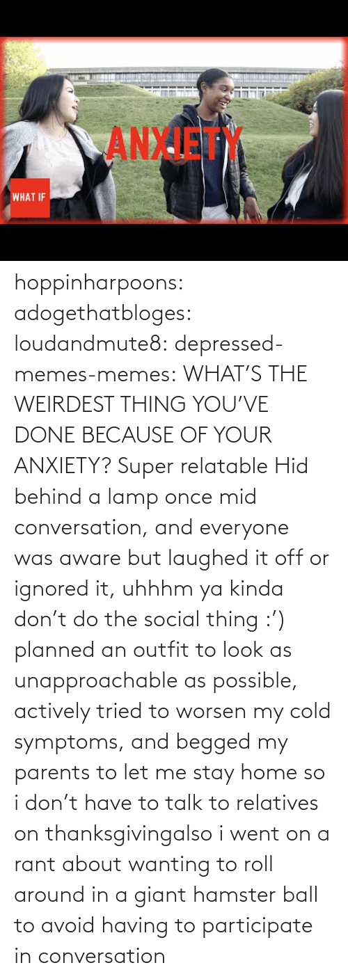let me: hoppinharpoons:  adogethatbloges:  loudandmute8:   depressed-memes-memes: WHAT'S THE WEIRDEST THING YOU'VE DONE BECAUSE OF YOUR ANXIETY?  Super relatable    Hid behind a lamp once mid conversation, and everyone was aware but laughed it off or ignored it, uhhhm ya kinda don't do the social thing :')   planned an outfit to look as unapproachable as possible, actively tried to worsen my cold symptoms, and begged my parents to let me stay home so i don't have to talk to relatives on thanksgivingalso i went on a rant about wanting to roll around in a giant hamster ball to avoid having to participate in conversation