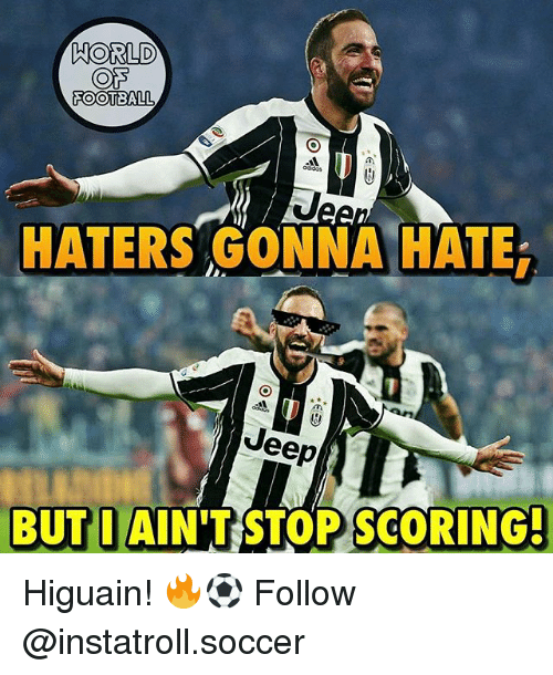 haters gonna hate: HORLD  COTS  FOOTBALL  HATERS GONNA HATE  Jeep  BUT I AIN'T RSTOPSCORING- Higuain! 🔥⚽️ Follow @instatroll.soccer