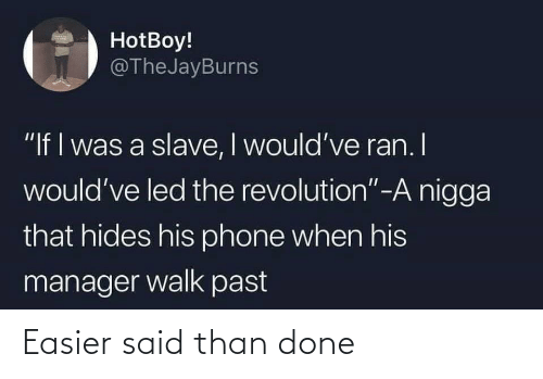 """Revolution: HotBoy!  @TheJayBurns  """"If I was a slave, I would've ran. I  would've led the revolution""""-A nigga  that hides his phone when his  manager walk past Easier said than done"""