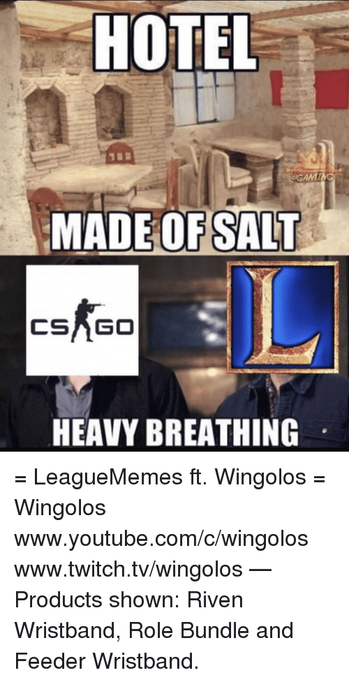 www.twitch: HOTEL  GAM  MADE OF SALT  CSAGO  HEAVY BREATHING = LeagueMemes ft. Wingolos =  Wingolos www.youtube.com/c/wingolos www.twitch.tv/wingolos   — Products shown: Riven Wristband, Role Bundle and Feeder Wristband.