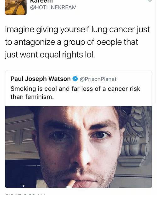 lunging: @HOTLINE KREAM  Imagine giving yourself lung cancer just  to antagonize a group of people that  just want equal rights lol.  Paul Joseph Watson  @Prison Planet  Smoking is cool and far less of a cancer risk  than feminism