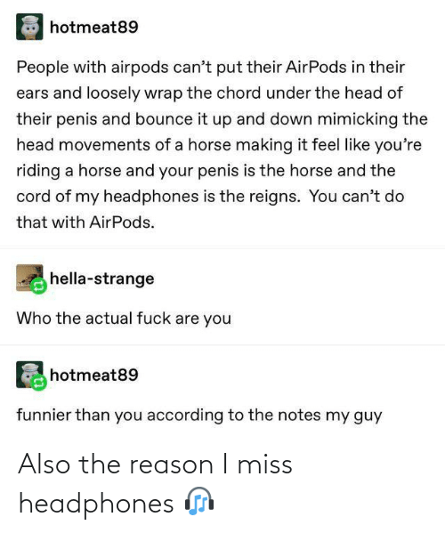 Penis: hotmeat89  People with airpods can't put their AirPods in their  ears and loosely wrap the chord under the head of  their penis and bounce it up and down mimicking the  head movements of a horse making it feel like you're  riding a horse and your penis is the horse and the  cord of my headphones is the reigns. You can't do  that with AirPods.  hella-strange  Who the actual fuck are you  hotmeat89  funnier than you according to the notes my guy Also the reason I miss headphones 🎧