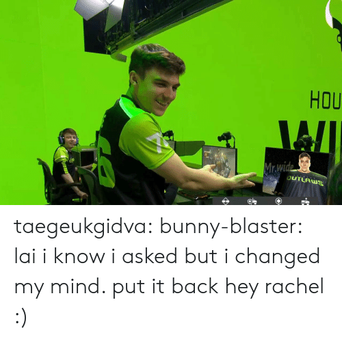 blaster: HOU  4  BUTLAUS taegeukgidva:  bunny-blaster: lai i know i asked but i changed my mind. put it back hey rachel :)
