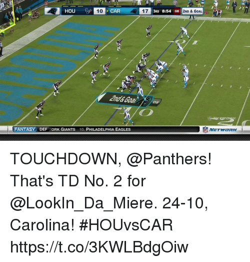Touchdowners: HOU  T0  CAR  17  3RD 8:54 08  2ND & GOAL  and& Goal  08  FANTASY DEF ORK GIANTS 10. PHILADELPHIA EAGLES  NETWORK- TOUCHDOWN, @Panthers! That's TD No. 2 for @LookIn_Da_Miere.  24-10, Carolina!  #HOUvsCAR https://t.co/3KWLBdgOiw