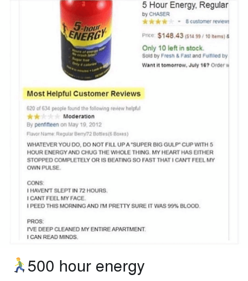 fill up: Hour Energy, Regular  by CHASER  -8 customer review  5-hou  ENERD  Price $148.43($น 99, 10 items) &  Only 10 left in stock.  Sold by Fresh & Fast and Fultfiled by  Want it tomorrow, July 167 Order  Past  Most Helpful Customer Reviews  620 of 634 people found the following review helpfu  Moderation  By penfifteen on May 19, 2012  Flavor Name Reguar Berry 72 Bottles(6 Boxes)  WHATEVER YOU DO, DO NOT FILL UP A SUPER BIG GULP CUP WITH5  HOUR ENERGY AND CHUG THE WHOLE THING MY HEART HAS EITHER  STOPPED COMPLETELY OR IS BEATING SO FAST THAT ICAN'T FEEL MY  OWN PULSE  CONS  HAVENT SLEPT IN 72 HOURS  CANT FEEL MY FACE  I PEED THIS MORNING AND I'M PREtiv SURE IT WAS 99% BLOOD,  PROS  IVE DEEP CLEANED MY ENTIRE APARTMENT  ICAN READ MINDS 🏃500 hour energy