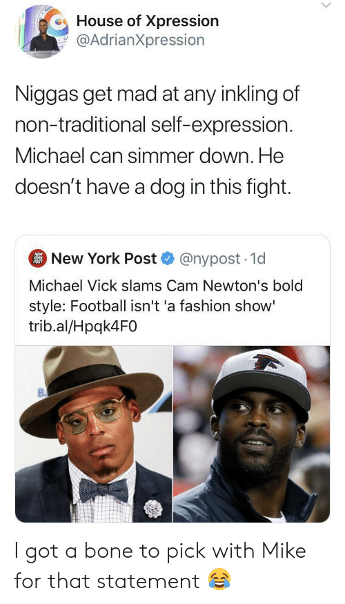 Fashion, Football, and Michael Vick: House of Xpression  @AdrianXpression  Niggas get mad at any inkling of  non-traditional self-expression.  Michael can simmer down. He  doesn't have a dog in this fight.  New York Post  NEW  YORK  POST  @nypost 1d  Michael Vick slams Cam Newton's bold  style: Football isn't 'a fashion show'  trib.al/Hpqk4F0 I got a bone to pick with Mike for that statement ?