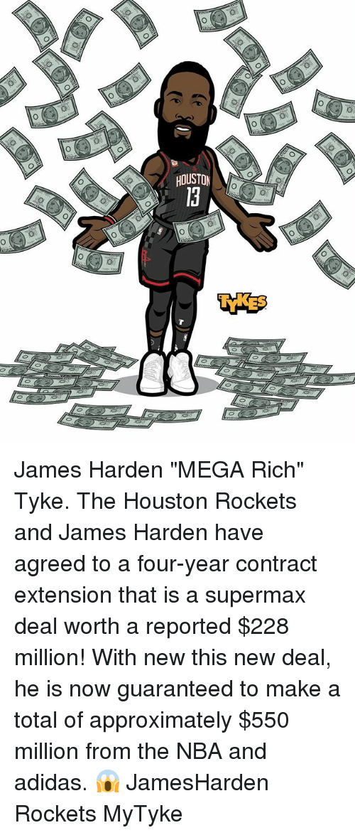 "Jamesness: HOUSTON  0 James Harden ""MEGA Rich"" Tyke. The Houston Rockets and James Harden have agreed to a four-year contract extension that is a supermax deal worth a reported $228 million! With new this new deal, he is now guaranteed to make a total of approximately $550 million from the NBA and adidas. 😱 JamesHarden Rockets MyTyke"