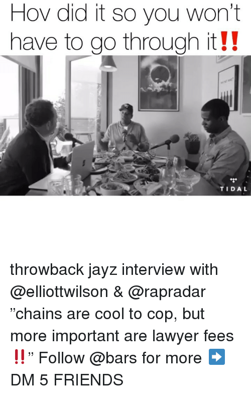 """Friends, Lawyer, and Memes: Hov did it so you won't  have to go through it!!  TIDA throwback jayz interview with @elliottwilson & @rapradar """"chains are cool to cop, but more important are lawyer fees‼️"""" Follow @bars for more ➡️ DM 5 FRIENDS"""