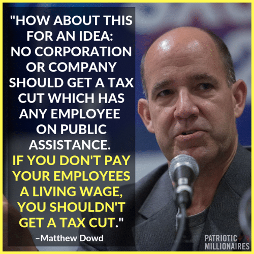 """Memes, Living, and 🤖: """"HOW ABOUT THIS  FOR AN IDEA:  NO CORPORATION  OR COMPANY  SHOULD GET A TAX  CUT WHICH HAS  ANY EMPLOYEE  ON PUBLIC  ASSISTANCE.  IF YOU DON'T PAY  YOUR EMPLOYEES  A LIVING WAGE,  YOU SHOULDN'T  GET A TAX CUT.""""  Matthew Dowd  PATRIOTIC  MILLIONAIRES"""
