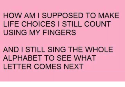 Still Counts: HOW AM I SUPPOSED TO MAKE  LIFE CHOICES I STILL COUNT  USING MY FINGERS  AND I STILL SING THE WHOLE  ALPHABET TO SEE WHAT  LETTER COMES NEXT