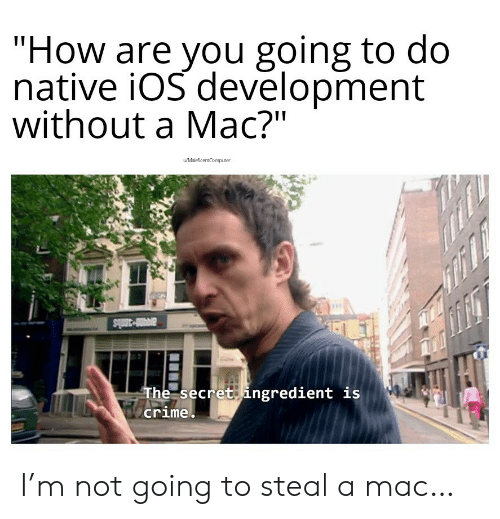 """Crime, How, and Mac: """"How are you going to do  native iOS devēlopment  without a Mac?""""  wMaleficentComputer  avi-3mls  The secret ingredient is  crime I'm not going to steal a mac…"""