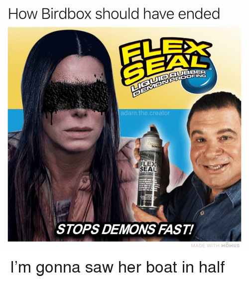 Flexing, Memes, and Saw: How Birdbox should have ended  SEA  RUBBER  adam.the.creator  FLEX  SEAL  STOPS DEMONS FAST!  MADE WITH MOMUS I'm gonna saw her boat in half
