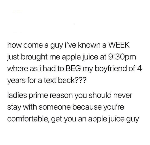 Apple, Comfortable, and Juice: how come a guy i've known a WEEK  just brought me apple juice at 9:30pm  where as i had to BEG my boyfriend of 4  years for a text back???  ladies prime reason you should never  stay with someone because you're  comfortable, get you an apple juice guy
