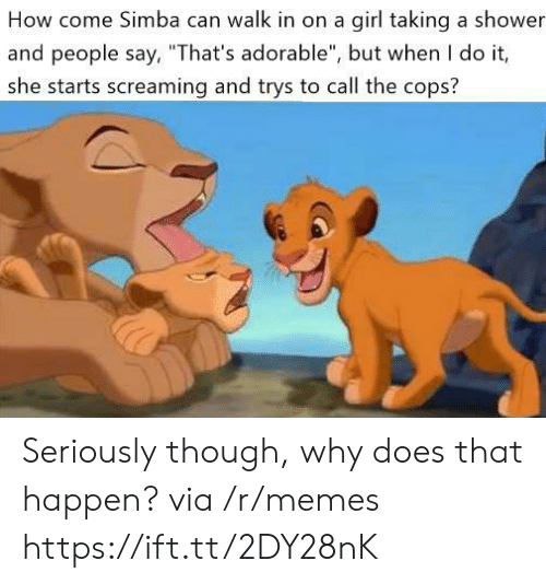 "but when i do: How come Simba can walk in on a girl taking a shower  and people say, ""That's adorable"", but when I do it,  she starts screaming and trys to call the cops? Seriously though, why does that happen? via /r/memes https://ift.tt/2DY28nK"