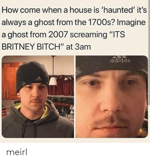"haunted: How come when a house is 'haunted' it's  always a ghost from the 1700s? Imagine  a ghost from 2007 screaming ""ITS  BRITNEY BITCH"" at 3am  adidas  adidas meirl"