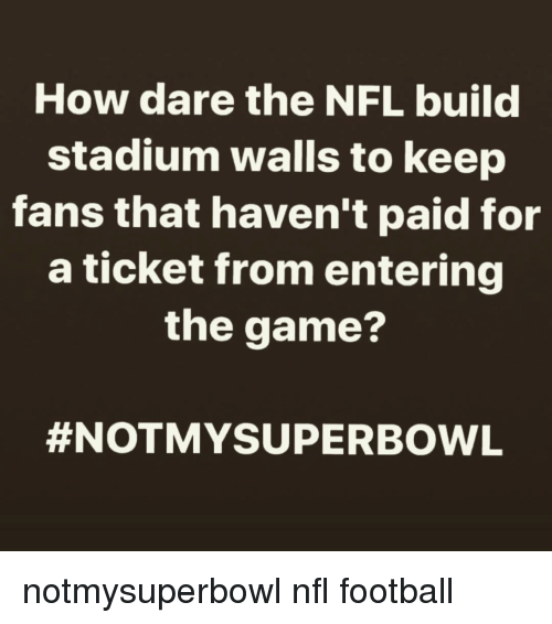 Nfl Football: How dare the NFL build  stadium walls to keep  fans that haven't paid for  a ticket from entering  the game?  #NOTMY SUPERBOWL notmysuperbowl nfl football