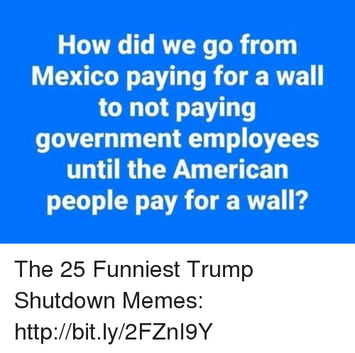 Memes, American, and Http: How did we go fronm  Mexico paying for a wall  to not paying  government employees  until the American  people pay for a wall? The 25 Funniest Trump Shutdown Memes: http://bit.ly/2FZnI9Y