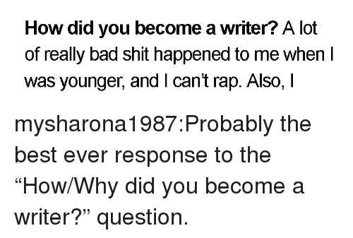 """best ever: How did you become a writer? A lot  of really bad shit happened to me when I  was younger, andI cant rap. Also, I mysharona1987:Probably the best ever response to the """"How/Why did you become a writer?"""" question."""