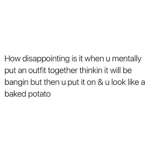 when u: How disappointing is it when u mentally  put an outfit together thinkin it will be  bangin but then u put it on & u look like  baked potato