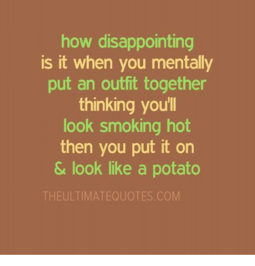 smoke hot: how disappointing  is it when you mentally  put an outfit together  thinking youll  look smoking hot  then you put it on  & look like a potato  THE ULTIMATEQUOTES COM