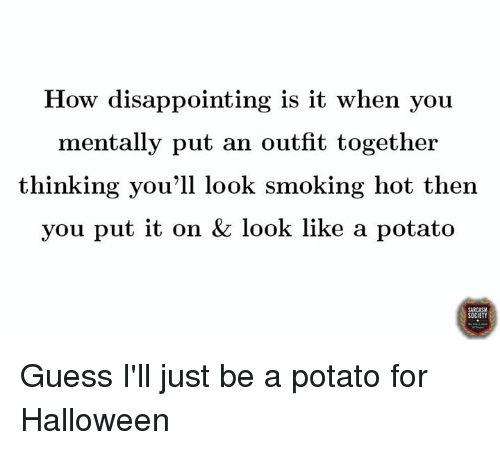 smoke hot: How disappointing is it when you  mentally put an outfit together  thinking you'll look smoking hot then  you put it on & look like a potato  OCIETY Guess I'll just be a potato for Halloween