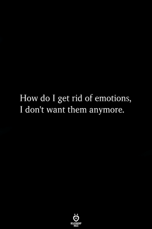 How, Them, and Get: How do I get rid of emotions,  I don't want them anymore.