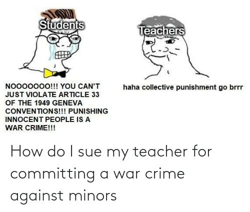 war: How do I sue my teacher for committing a war crime against minors