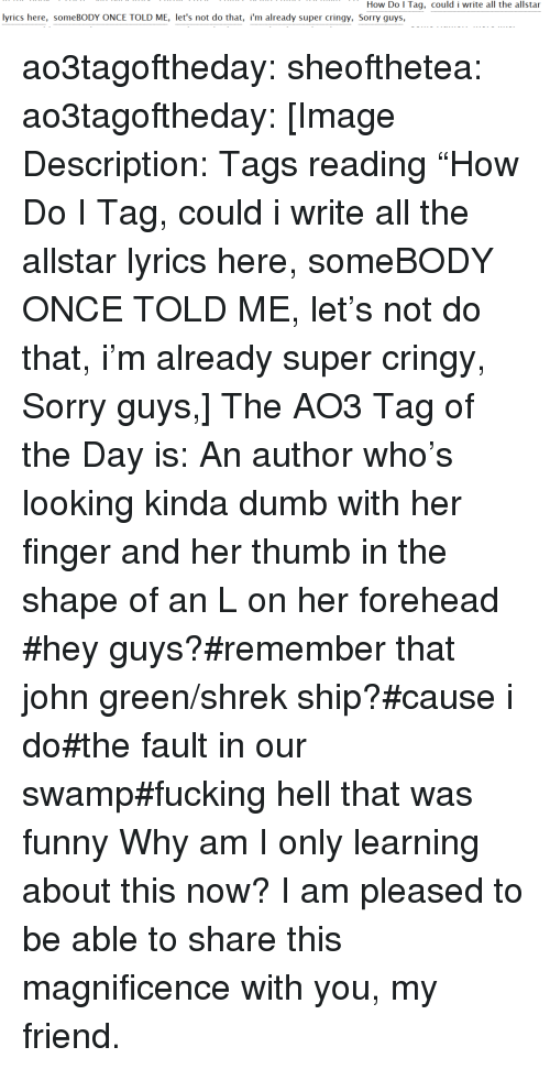 """Dumb, Fucking, and Funny: How Do l Tag, could i write all the allstar  lyrics here, someBODY ONCE TOLD ME, let's not do that, i'm already super cringy, Sorry guys, ao3tagoftheday:  sheofthetea: ao3tagoftheday:  [Image Description: Tags reading """"How Do I Tag, could i write all the allstar lyrics here, someBODY ONCE TOLD ME, let's not do that, i'm already super cringy, Sorry guys,]  The AO3 Tag of the Day is: An author who's looking kinda dumb with her finger and her thumb in the shape of an L on her forehead     #hey guys?#remember that john green/shrek ship?#cause i do#the fault in our swamp#fucking hell that was funny Why am I only learning about this now? I am pleased to be able to share this magnificence with you, my friend."""
