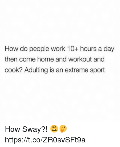 Work, Home, and How Sway: How do people work 10+ hours a day  then come home and workout and  cook? Adulting is an extreme sport How Sway?! 😩🤔 https://t.co/ZR0svSFt9a