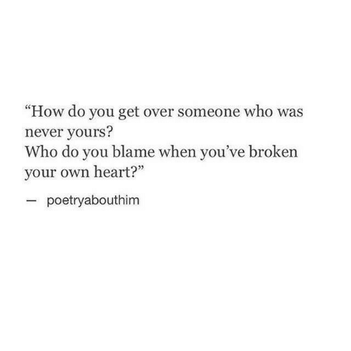 """Heart, Never, and How: """"How do you get over someone who was  never yours?  Who do you blame when you've broken  your own heart?""""  poetryabouthim"""