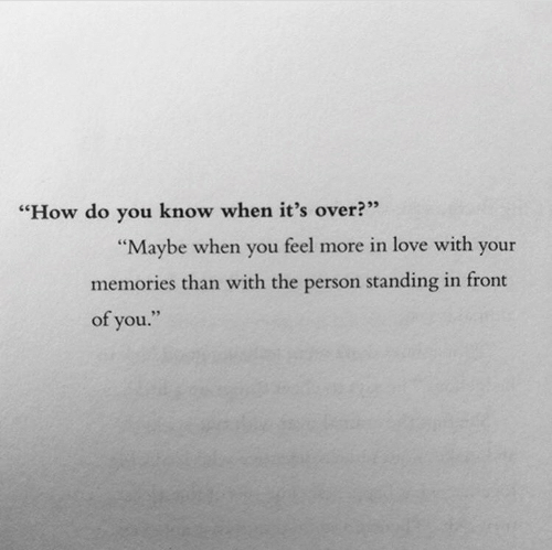 """Love, How, and You: """"How do you know when it's over?""""  """"Maybe when you feel more in love with your  memories than with the person standing in front  of you."""""""