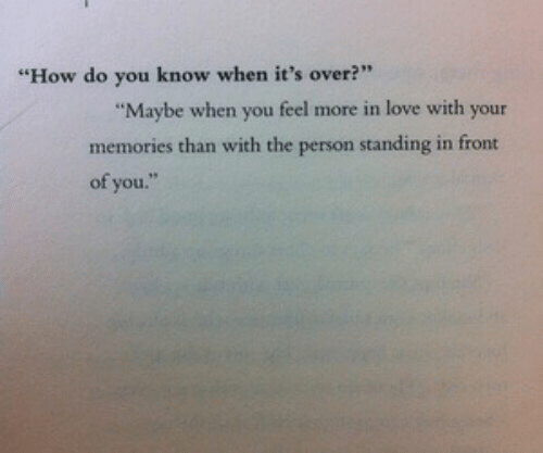 """Love, How, and You: """"How do you know when it's over?""""  Maybe when you feel more in love with your  memories than with the person standing in front  of you."""
