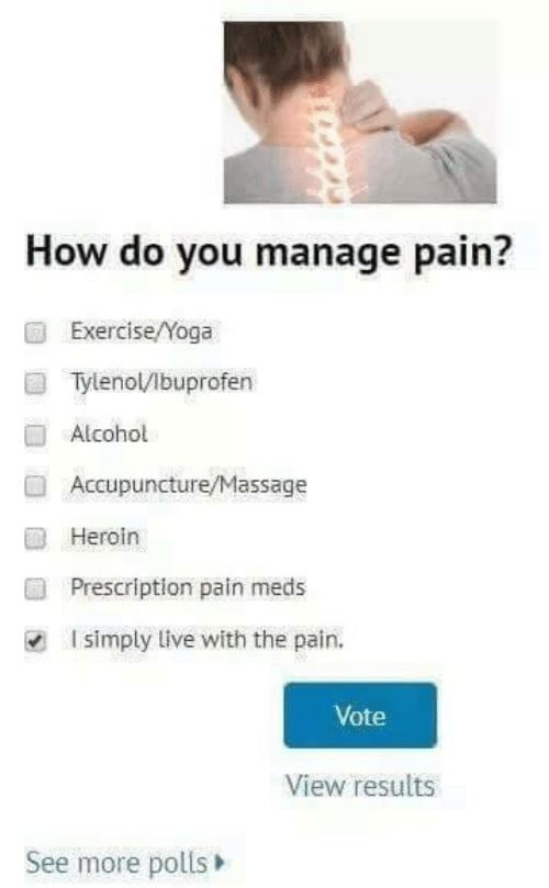 Heroin, Massage, and Alcohol: How do you manage pain?  Exercise/Yoga  Tylenol/lbuprofen  Alcohol  Accupuncture/Massage  Heroin  Prescription pain meds  I simply live with the pain.  Vote  View results  See more polls