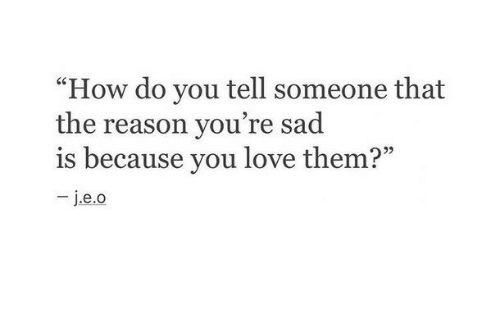 "Love, Sad, and Reason: ""How do you tell someone that  the reason you're sad  is because you love them?"""