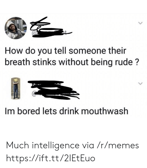 im bored: How do you tell someone their  breath stinks without being rude?  Im bored lets drink mouthwash Much intelligence via /r/memes https://ift.tt/2IEtEuo