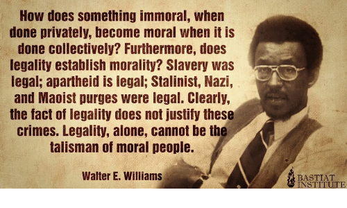 Cannot: How does something immoral, when  done privately, become moral when it is  done collectively? Furthermore, does  legality establish morality? Slavery was  legal; apartheid is legal; Stalinist, Nazi,  and Maoist purges were legal. Clearly,  the fact of legality does not justify these  crimes. Legality, alone, cannot be the  talisman of moral people.  Walter E. Williams  BASTIAT  INSTITUTE