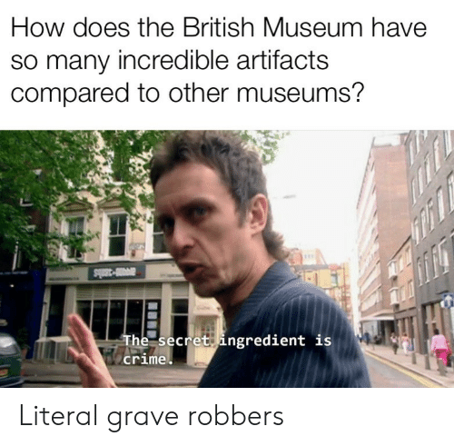literal: How does the British Museum have  so many incredible artifacts  compared to other museums?  a3ls  The secret ingredient is  crime Literal grave robbers