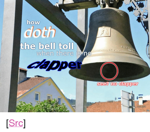 """Reddit, How, and Com: how  doth  the bell toll  when there is no  see? no clapper <p>[<a href=""""https://www.reddit.com/r/surrealmemes/comments/7xk5hr/the_bell_doth_not_toll/"""">Src</a>]</p>"""