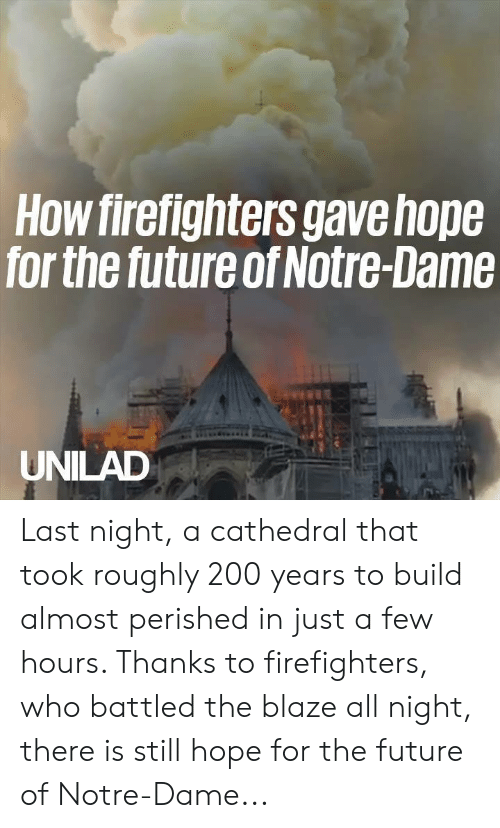 Dank, Future, and Blaze: How firefighters gavehope  for the future of Notre-Dame  UNILAD Last night, a cathedral that took roughly 200 years to build almost perished in just a few hours. Thanks to firefighters, who battled the blaze all night, there is still hope for the future of Notre-Dame...