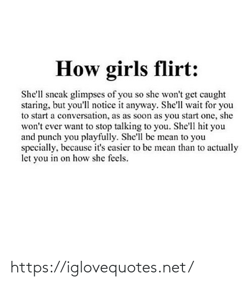 Because Its: How girls flirt:  She'll sneak glimpses of you so she won't get caught  staring, but you'll notice it anyway. She'll wait for you  to start a conversation, as as soon as you start one, she  won't ever want to stop talking to you. She'll hit you  and punch you playfully. She'll be mean to you  specially, because it's casier to be mean than to actually  let you in on how she feels. https://iglovequotes.net/