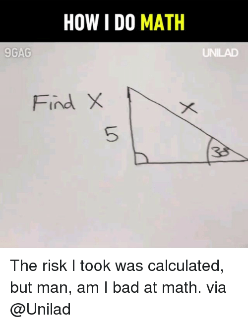 Risk I Took Was Calculated But Man Am I Bad At Math: HOW I DO MATH  9GAG  Find X  5  38 The risk I took was calculated, but man, am I bad at math. via @Unilad