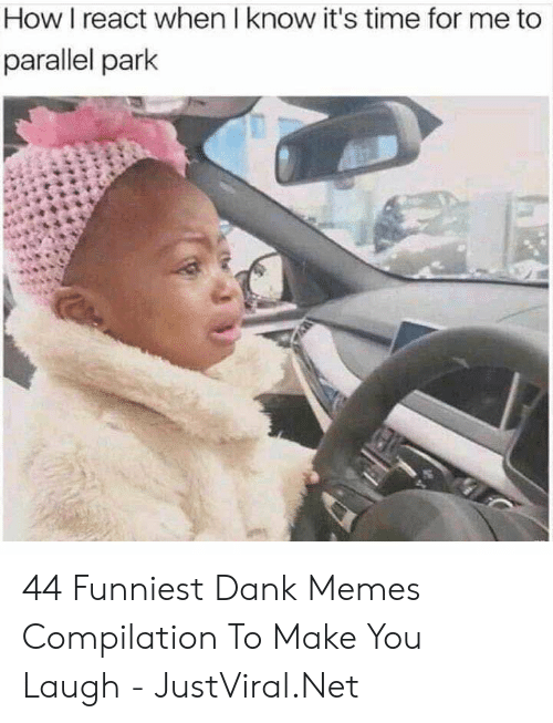 Dank Memes: How I react when I know it's time for me to  parallel park 44 Funniest Dank Memes Compilation To Make You Laugh - JustViral.Net