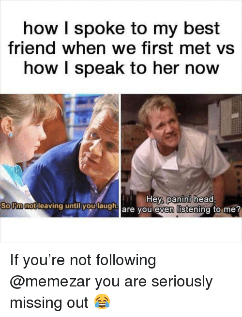 Best Friend, Head, and Memes: how I spoke to my best  friend when we first met vs  how I speak to her now  Hey panini head  are you even listening to me?  Sollmnotilea  notleaving untily  h If you're not following @memezar you are seriously missing out 😂