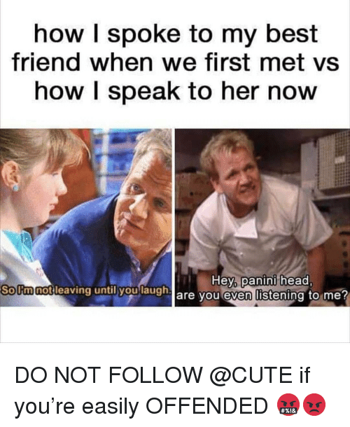 Best Friend, Cute, and Head: how I spoke to my best  friend when we first met vs  how I speak to her now  So Itm notleaving until youlaugh  leaving until yaulaugh are you even l  Hey,  panini  head  Solimnot DO NOT FOLLOW @CUTE if you're easily OFFENDED 🤬😡