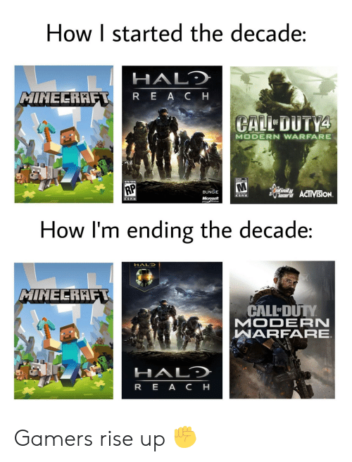 minecraft: How I started the decade:  HALD  MINECRAFT  REACH  CALL DUTY4  OF  MODERN WARFARE  UMES ADTES  RP  infinity  BUNGIE  war ACIIVISION  ESRB  Microsoft  gametudios  ESRB  How I'm ending the decade:  HALO  MINECRAFT  CALL DUTY  MODERN  WARFARE  HALD  REA CH Gamers rise up ✊