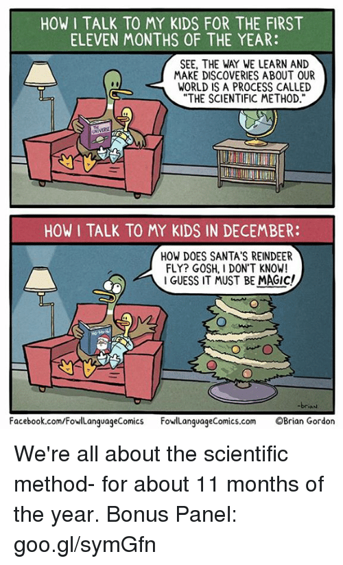 "Facebook, Memes, and facebook.com: HOW I TALK TO MY KIDS FOR THE FIRST  ELEVEN MONTHS OF THE YEAR:  SEE, THE WAY WE LEARN AND  MAKE DISCOVERIES ABOUT OUR  WORLD IS A PROCESS CALLED  ""THE SCIENTIFIC METHOD  HOW I TALK TO MY KIDS IN DECEMBER:  HOW DOES SANTA'S REINDEER  FLY? GOSH, I DON'T KNOW!  I GUESS IT MUST BE MAGIC!  Facebook.com/FowlLanguageComics FowlLanguageComics.com OBrian Gordon We're all about the scientific method- for about 11 months of the year.  Bonus Panel: goo.gl/symGfn"