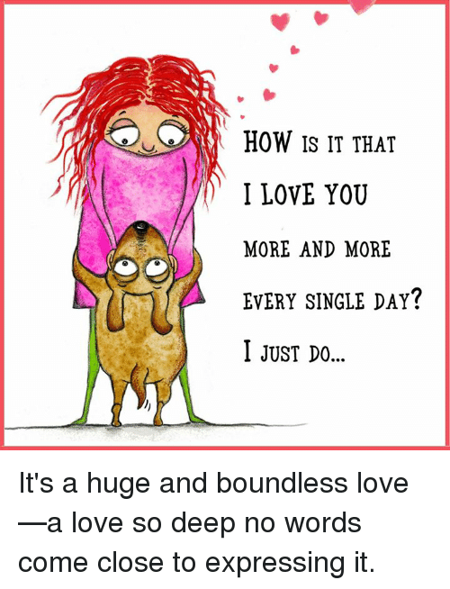 Love, Memes, and I Love You: HOW IS IT THAT  I LOVE YOU  MORE AND MORE  EVERY SINGLE DAY?  I jUsT D.. It's a huge and boundless love—a love so deep no words come close to expressing it.