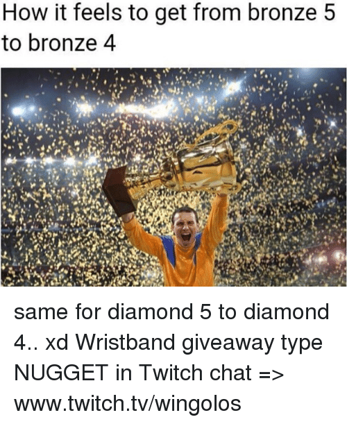 www.twitch: How it feels to get from bronze 5  to bronze 4 same for diamond 5 to diamond 4.. xd  Wristband giveaway type NUGGET in Twitch chat => www.twitch.tv/wingolos