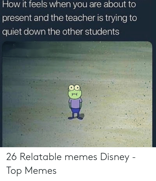 Disney, Memes, and Teacher: How it feels when you are about to  present and the teacher is trying to  quiet down the other students 26 Relatable memes Disney - Top Memes